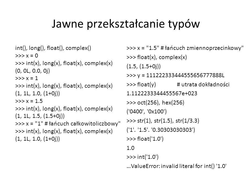 Jawne przekształcanie typów int(), long(), float(), complex() >>> x = 0 >>> int(x), long(x), float(x), complex(x) (0, 0L, 0.0, 0j) >>> x = 1 >>> int(x), long(x), float(x), complex(x) (1, 1L, 1.0, (1+0j)) >>> x = 1.5 >>> int(x), long(x), float(x), complex(x) (1, 1L, 1.5, (1.5+0j)) >>> x = 1 # łańcuch całkowitoliczbowy >>> int(x), long(x), float(x), complex(x) (1, 1L, 1.0, (1+0j)) >>> x = 1.5 # łańcuch zmiennoprzecinkowy >>> float(x), complex(x) (1.5, (1.5+0j)) >>> y = 111222333444555656777888L >>> float(y) # utrata dokładności 1.1122233344455567e+023 >>> oct(256), hex(256) ( 0400 , 0x100 ) >>> str(1), str(1.5), str(1/3.3) ( 1 .