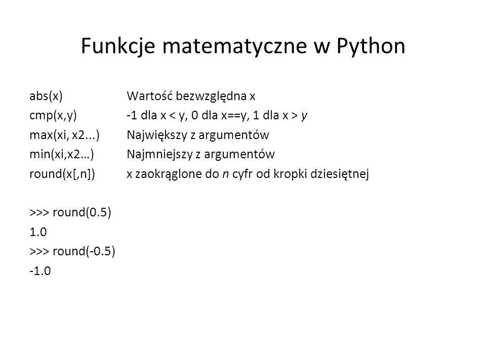 Funkcje matematyczne w Python abs(x) Wartość bezwzględna x cmp(x,y) -1 dla x y max(xi, x2...) Największy z argumentów min(xi,x2…) Najmniejszy z argumentów round(x[,n]) x zaokrąglone do n cyfr od kropki dziesiętnej >>> round(0.5) 1.0 >>> round(-0.5)