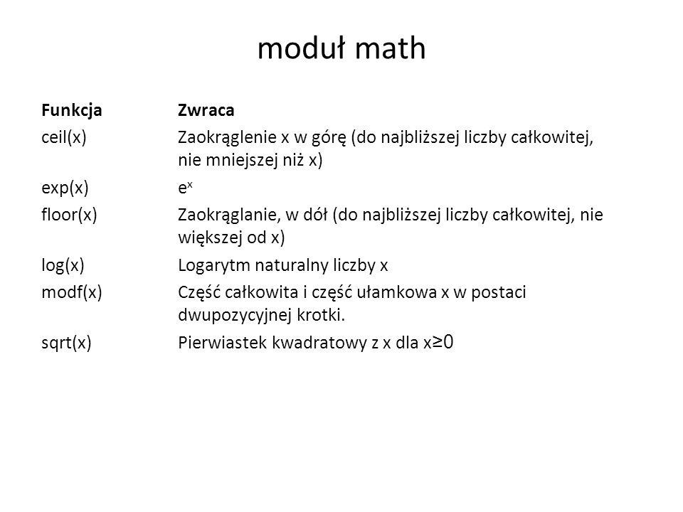 moduł math FunkcjaZwraca ceil(x)Zaokrąglenie x w górę (do najbliższej liczby całkowitej, nie mniejszej niż x) exp(x)e x floor(x)Zaokrąglanie, w dół (do najbliższej liczby całkowitej, nie większej od x) log(x)Logarytm naturalny liczby x modf(x)Część całkowita i część ułamkowa x w postaci dwupozycyjnej krotki.