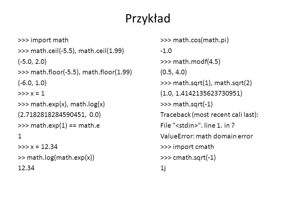 Przykład >>> import math >>> math.ceil(-5.5), math.ceil(1.99) (-5.0, 2.0) >>> math.floor(-5.5), math.floor(1.99) (-6.0, 1.0) >>> x = 1 >>> math.exp(x), math.log(x) (2.7182818284590451, 0.0) >>> math.exp(1) == math.e 1 >>> x = 12.34 >> math.log(math.exp(x)) 12.34 >>> math.cos(math.pi) >>> math.modf(4.5) (0.5, 4.0) >>> math.sqrt(1), math.sqrt(2) (1.0, 1.4142135623730951) >>> math.sqrt(-1) Traceback (most recent cali last): File .