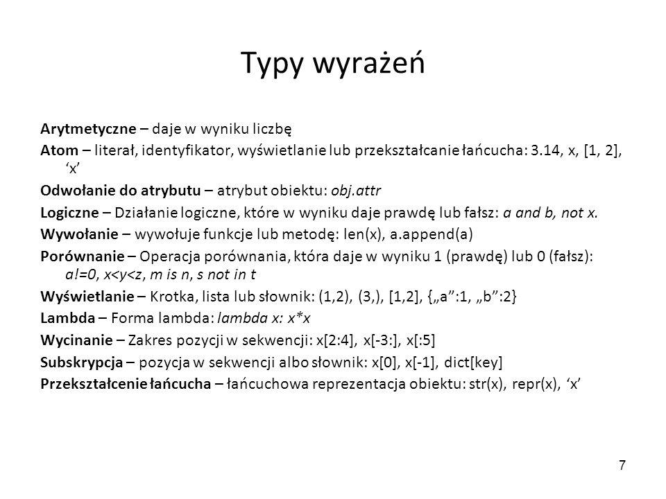 7 Typy wyrażeń Arytmetyczne – daje w wyniku liczbę Atom – literał, identyfikator, wyświetlanie lub przekształcanie łańcucha: 3.14, x, [1, 2], x Odwołanie do atrybutu – atrybut obiektu: obj.attr Logiczne – Działanie logiczne, które w wyniku daje prawdę lub fałsz: a and b, not x.