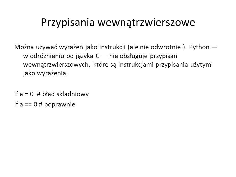 Przypisania wewnątrzwierszowe Można używać wyrażeń jako instrukcji (ale nie odwrotnie!). Python w odróżnieniu od języka C nie obsługuje przypisań wewn