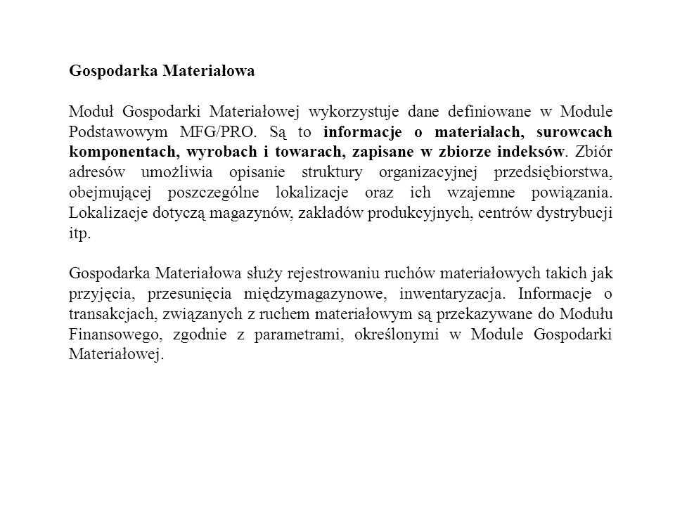 Gospodarka Materiałowa Moduł Gospodarki Materiałowej wykorzystuje dane definiowane w Module Podstawowym MFG/PRO. Są to informacje o materiałach, surow