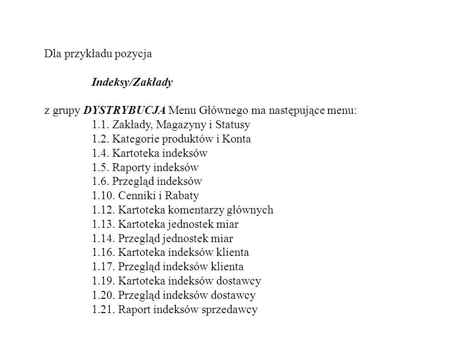Dla przykładu pozycja Indeksy/Zakłady z grupy DYSTRYBUCJA Menu Głównego ma następujące menu: 1.1. Zakłady, Magazyny i Statusy 1.2. Kategorie produktów