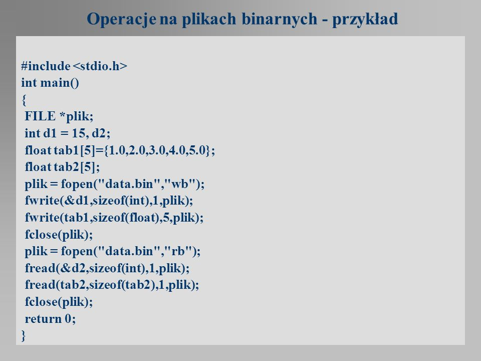 Operacje na plikach binarnych - przykład #include int main() { FILE *plik; int d1 = 15, d2; float tab1[5]={1.0,2.0,3.0,4.0,5.0}; float tab2[5]; plik =