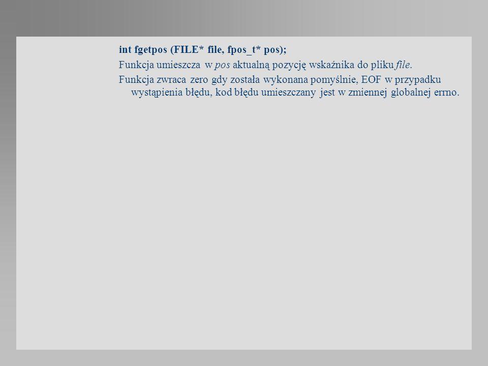 int fgetpos (FILE* file, fpos_t* pos); Funkcja umieszcza w pos aktualną pozycję wskaźnika do pliku file. Funkcja zwraca zero gdy została wykonana pomy