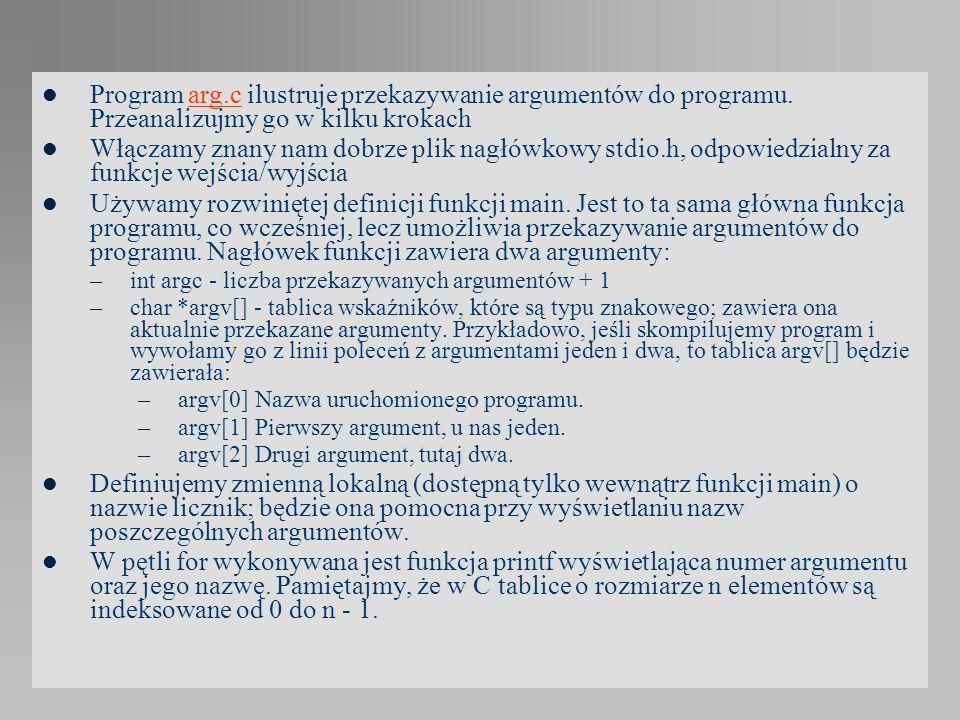 Program arg.c ilustruje przekazywanie argumentów do programu. Przeanalizujmy go w kilku krokacharg.c Włączamy znany nam dobrze plik nagłówkowy stdio.h
