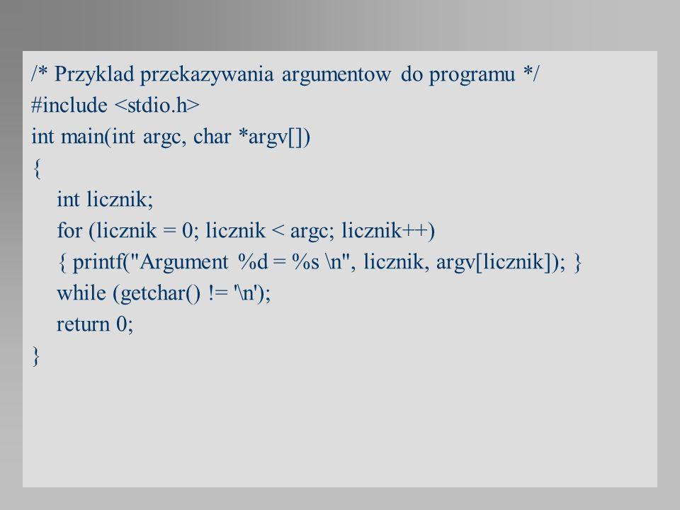 /* Przyklad przekazywania argumentow do programu */ #include int main(int argc, char *argv[]) { int licznik; for (licznik = 0; licznik < argc; licznik