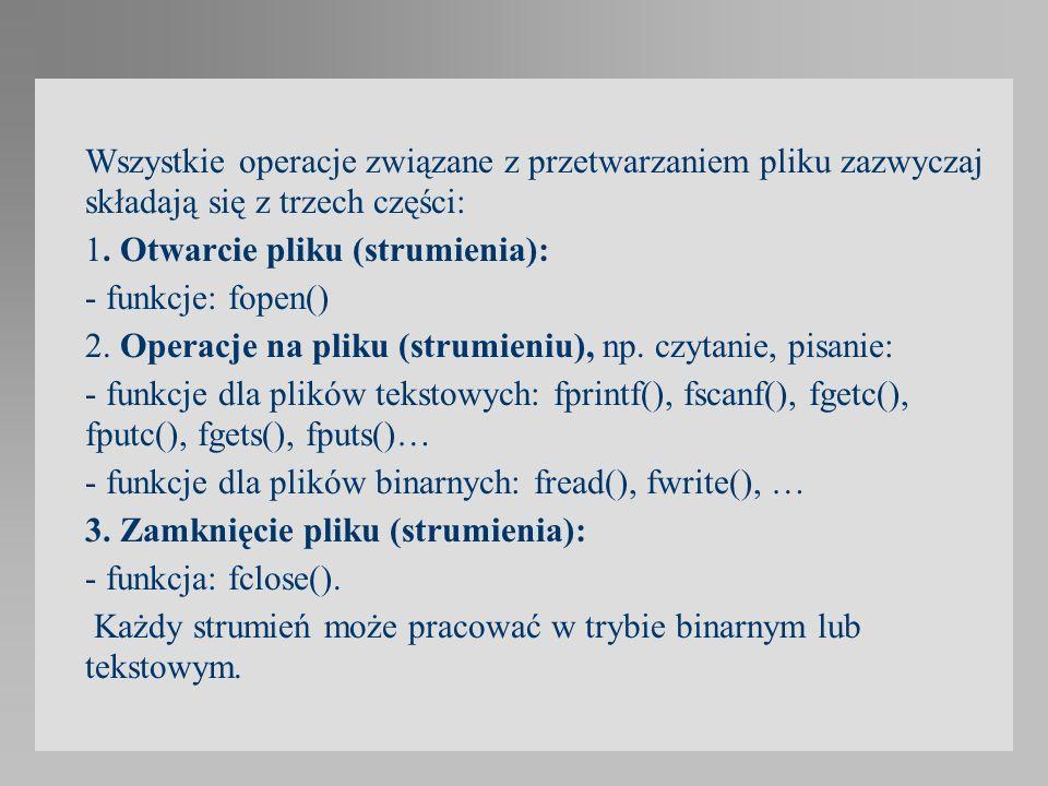 Wszystkie operacje związane z przetwarzaniem pliku zazwyczaj składają się z trzech części: 1. Otwarcie pliku (strumienia): - funkcje: fopen() 2. Opera