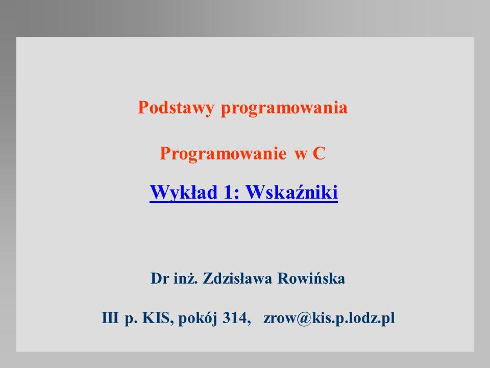 Wykład 1: Wskaźniki Podstawy programowania Programowanie w C Dr inż. Zdzisława Rowińska III p. KIS, pokój 314, zrow@kis.p.lodz.pl