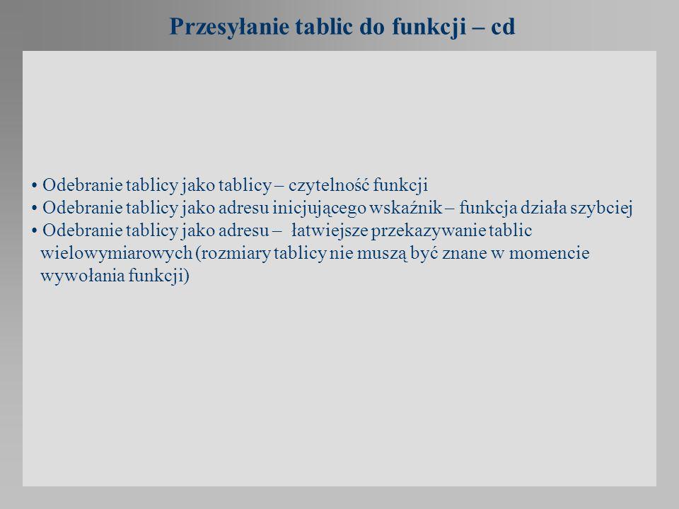 Przesyłanie tablic do funkcji – cd Odebranie tablicy jako tablicy – czytelność funkcji Odebranie tablicy jako adresu inicjującego wskaźnik – funkcja d