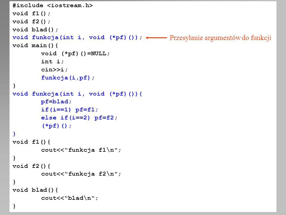 #include void f1(); void f2(); void blad(); void funkcja(int i, void (*pf)()); void main(){ void (*pf)()=NULL; int i; cin>>i; funkcja(i,pf); } void fu