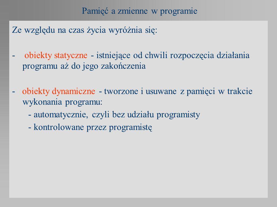 Pamięć a zmienne w programie Ze względu na czas życia wyróżnia się: - obiekty statyczne - istniejące od chwili rozpoczęcia działania programu aż do je