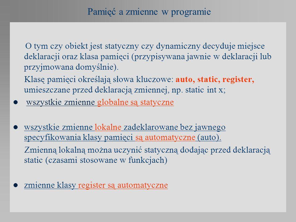 Pamięć a zmienne w programie O tym czy obiekt jest statyczny czy dynamiczny decyduje miejsce deklaracji oraz klasa pamięci (przypisywana jawnie w dekl