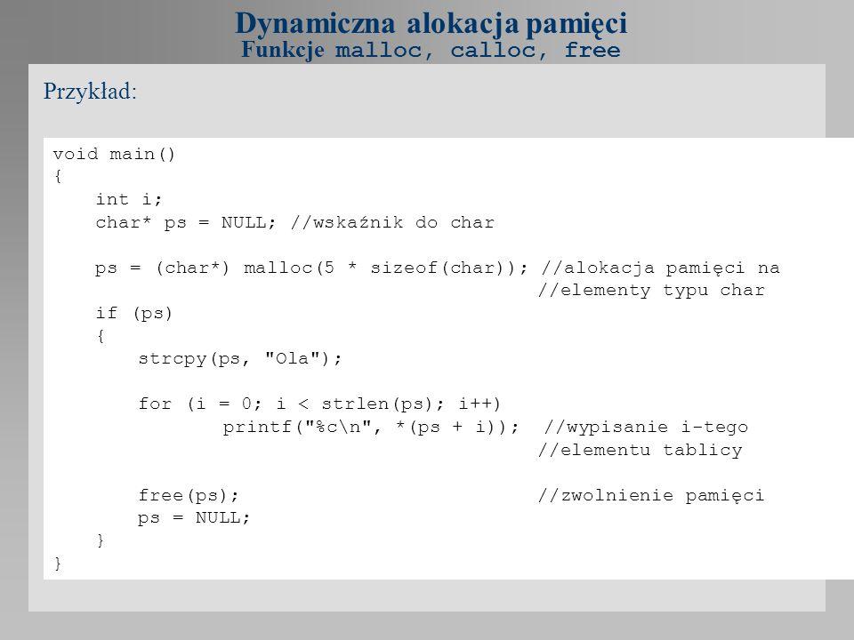 void main() { int i; char* ps = NULL; //wskaźnik do char ps = (char*) malloc(5 * sizeof(char)); //alokacja pamięci na //elementy typu char if (ps) { s