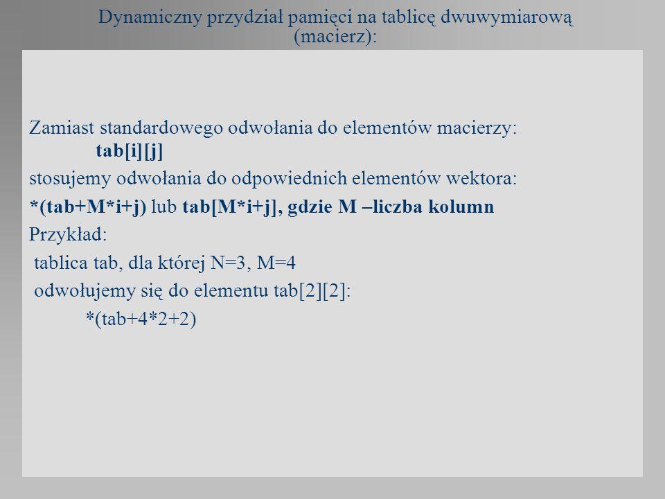 Dynamiczny przydział pamięci na tablicę dwuwymiarową (macierz): Zamiast standardowego odwołania do elementów macierzy: tab[i][j] stosujemy odwołania d