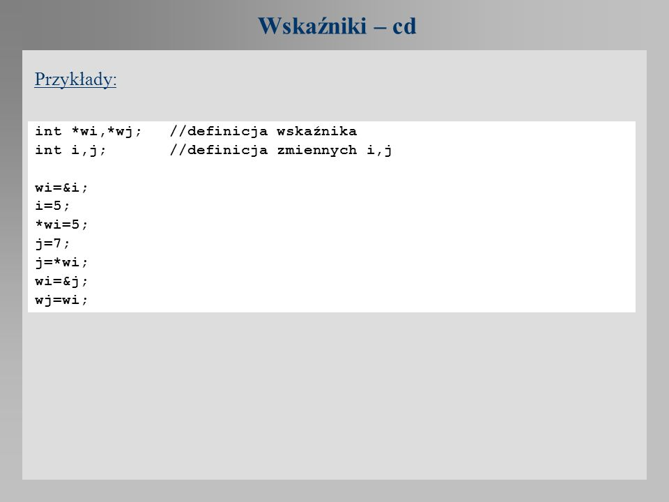 Wskaźniki – cd Przykłady: int *wi,*wj; //definicja wskaźnika int i,j; //definicja zmiennych i,j wi=&i; i=5; *wi=5; j=7; j=*wi; wi=&j; wj=wi;