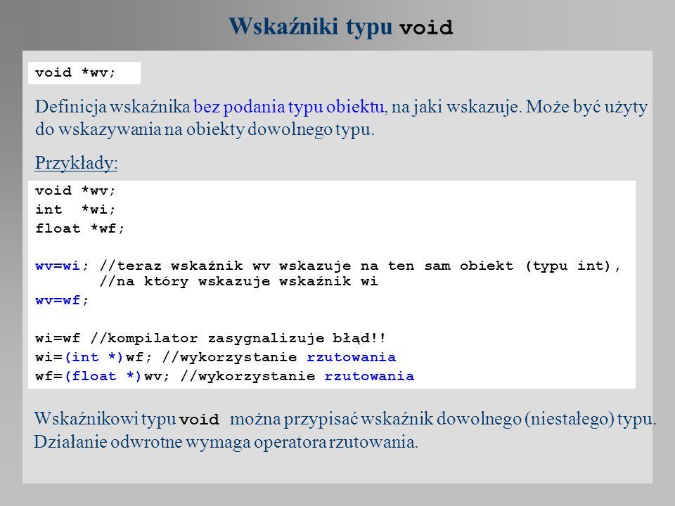 Wskaźniki typu void void *wv; Definicja wskaźnika bez podania typu obiektu, na jaki wskazuje. Może być użyty do wskazywania na obiekty dowolnego typu.