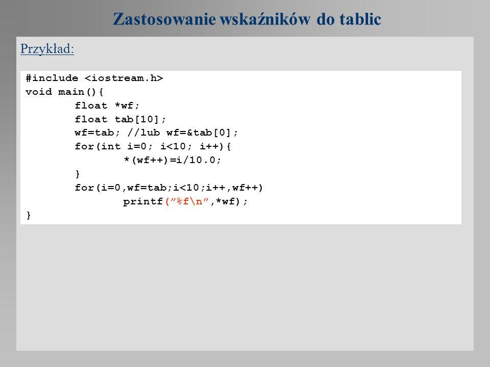 Zastosowanie wskaźników do tablic Przykład: #include void main(){ float *wf; float tab[10]; wf=tab; //lub wf=&tab[0]; for(int i=0; i<10; i++){ *(wf++)