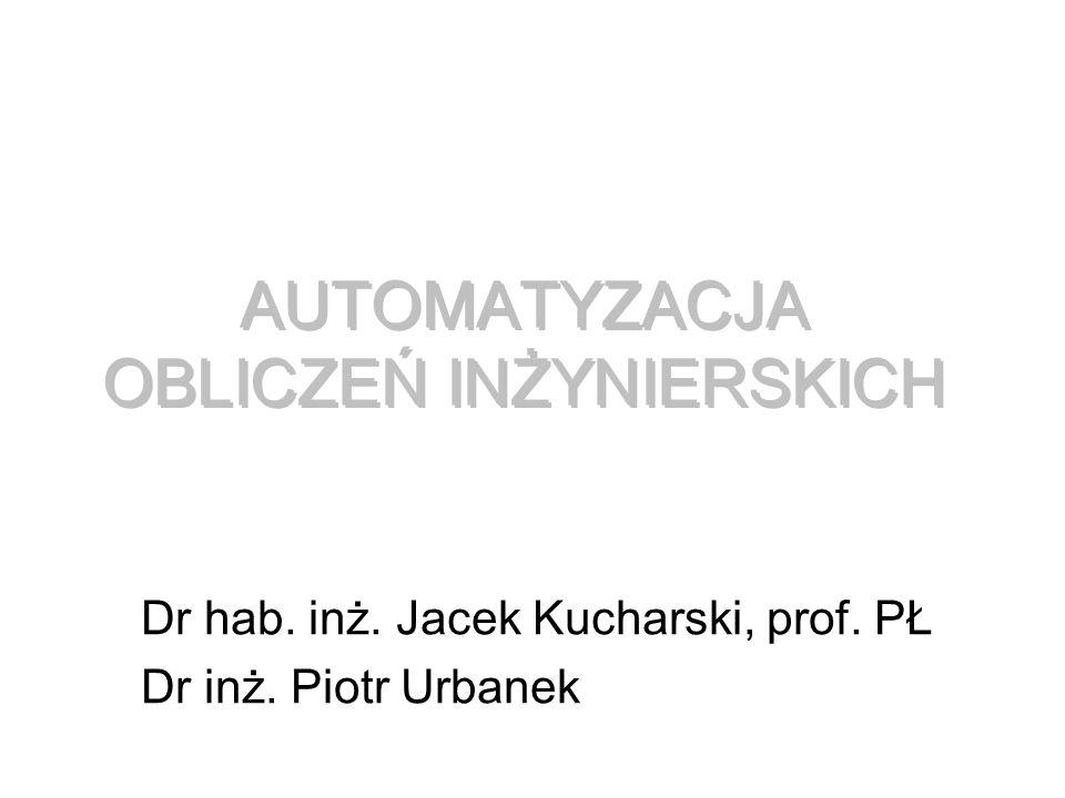 AUTOMATYZACJA OBLICZEŃ INŻYNIERSKICH Dr hab. inż. Jacek Kucharski, prof. PŁ Dr inż. Piotr Urbanek