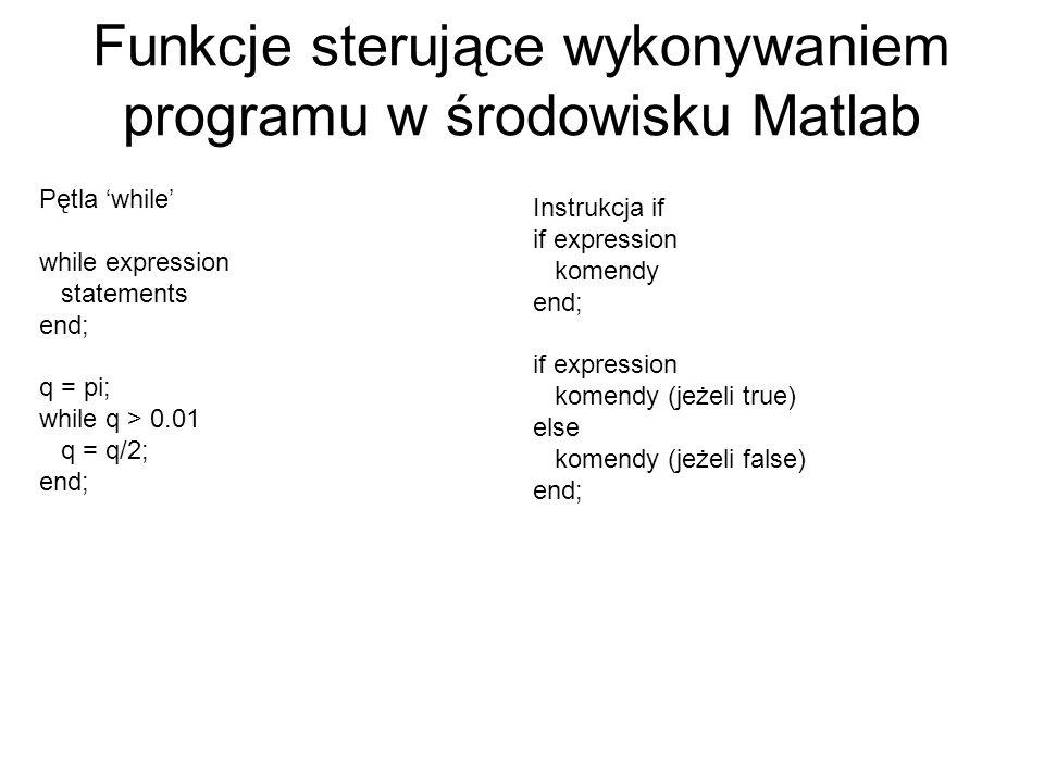 Funkcje sterujące wykonywaniem programu w środowisku Matlab Pętla while while expression statements end; q = pi; while q > 0.01 q = q/2; end; Instrukc