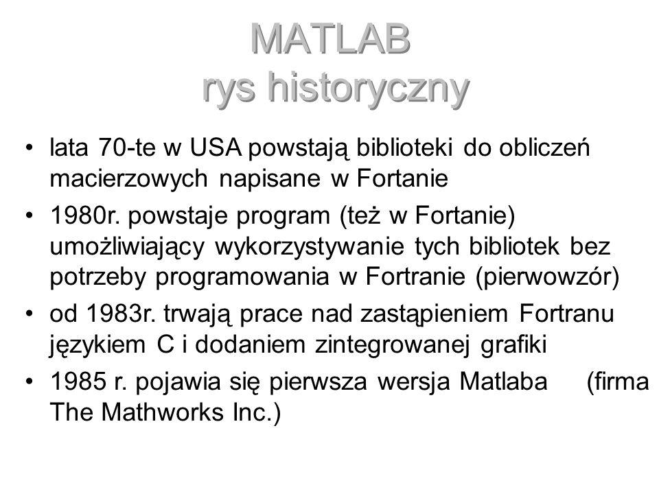 MATLAB rys historyczny lata 70-te w USA powstają biblioteki do obliczeń macierzowych napisane w Fortanie 1980r. powstaje program (też w Fortanie) umoż