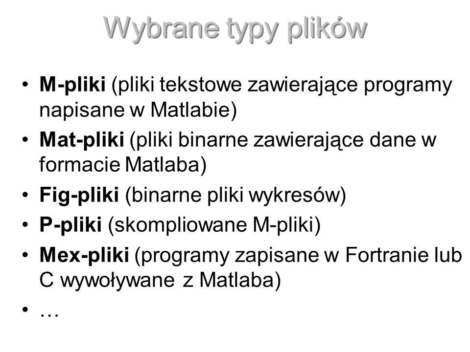 Wybrane typy plików M-pliki (pliki tekstowe zawierające programy napisane w Matlabie) Mat-pliki (pliki binarne zawierające dane w formacie Matlaba) Fi