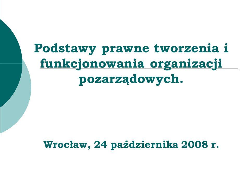 Podstawy prawne tworzenia i funkcjonowania organizacji pozarządowych. Wrocław, 24 października 2008 r.
