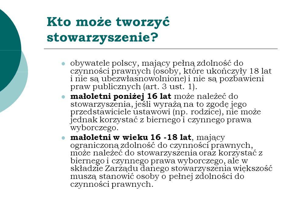 Kto może tworzyć stowarzyszenie? obywatele polscy, mający pełną zdolność do czynności prawnych (osoby, które ukończyły 18 lat i nie są ubezwłasnowolni
