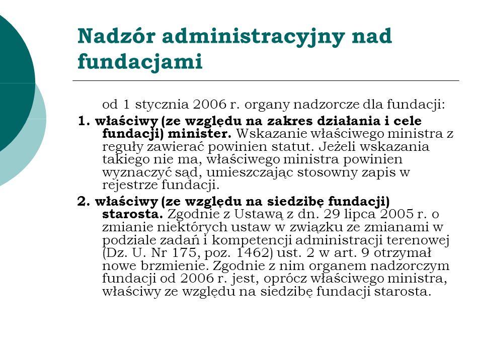 Nadzór administracyjny nad fundacjami od 1 stycznia 2006 r. organy nadzorcze dla fundacji: 1. właściwy (ze względu na zakres działania i cele fundacji