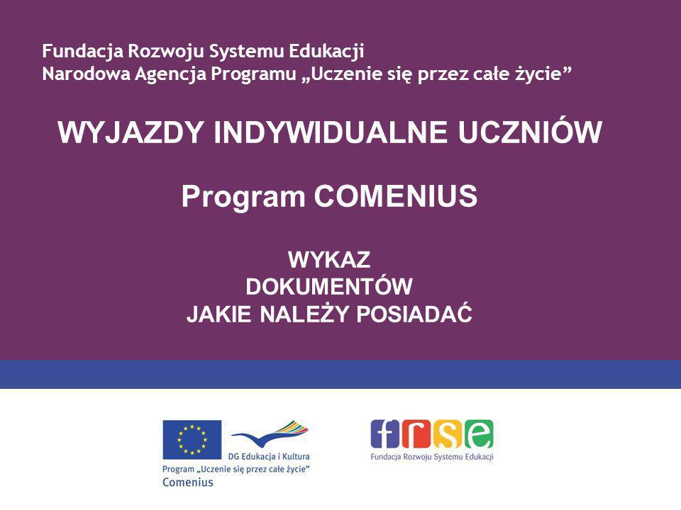 WYJAZDY INDYWIDUALNE UCZNIÓW Program COMENIUS WYKAZ DOKUMENTÓW JAKIE NALEŻY POSIADAĆ Fundacja Rozwoju Systemu Edukacji Narodowa Agencja Programu Uczen