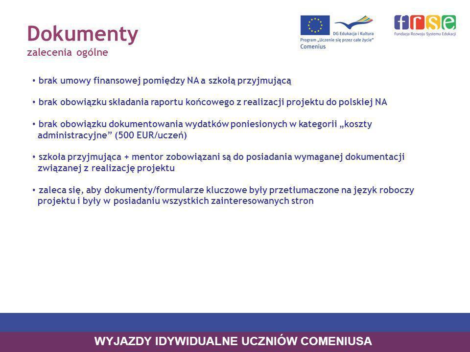 Dokumenty zalecenia ogólne brak umowy finansowej pomiędzy NA a szkołą przyjmującą brak obowiązku składania raportu końcowego z realizacji projektu do polskiej NA brak obowiązku dokumentowania wydatków poniesionych w kategorii koszty administracyjne (500 EUR/uczeń) szkoła przyjmująca + mentor zobowiązani są do posiadania wymaganej dokumentacji związanej z realizację projektu zaleca się, aby dokumenty/formularze kluczowe były przetłumaczone na język roboczy projektu i były w posiadaniu wszystkich zainteresowanych stron WYJAZDY IDYWIDUALNE UCZNIÓW COMENIUSA