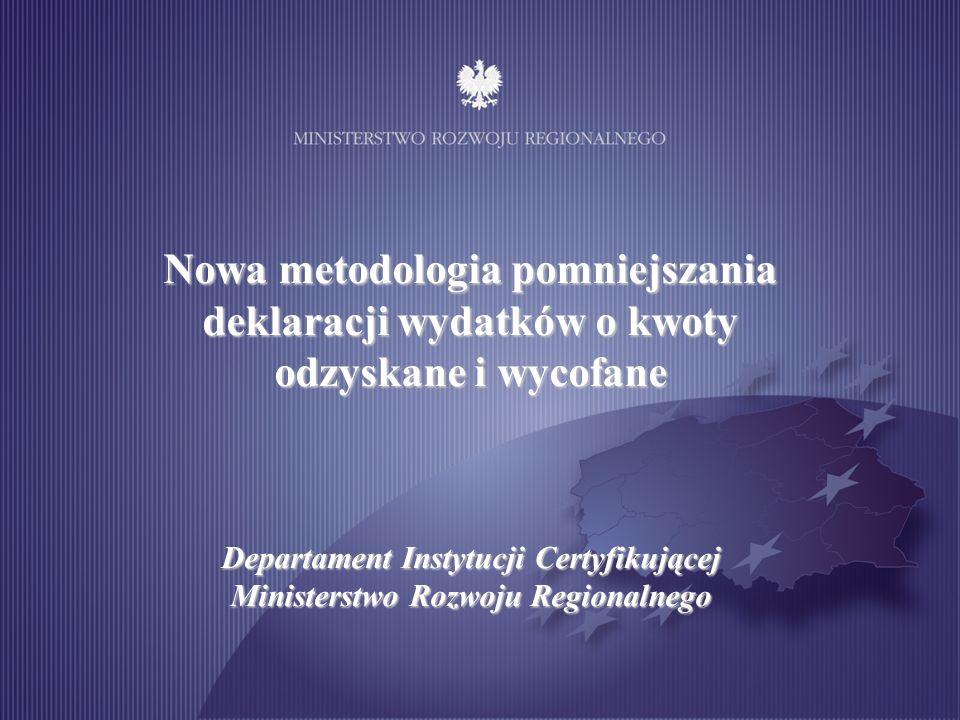 Nowa metodologia pomniejszania deklaracji wydatków o kwoty odzyskane i wycofane Departament Instytucji Certyfikującej Ministerstwo Rozwoju Regionalneg