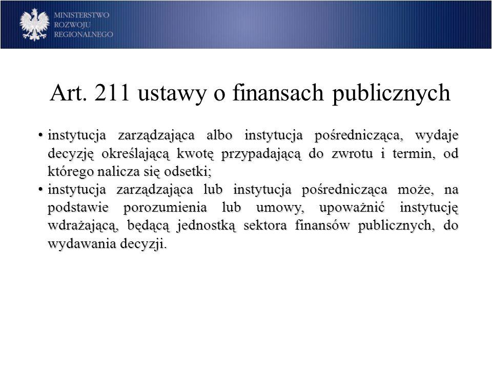 Art. 211 ustawy o finansach publicznych instytucja zarządzająca albo instytucja pośrednicząca, wydaje decyzję określającą kwotę przypadającą do zwrotu