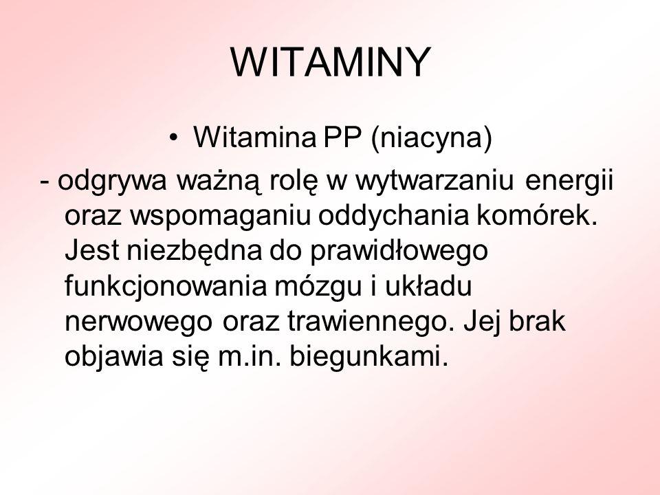 WITAMINY Witamina PP (niacyna) - odgrywa ważną rolę w wytwarzaniu energii oraz wspomaganiu oddychania komórek. Jest niezbędna do prawidłowego funkcjon