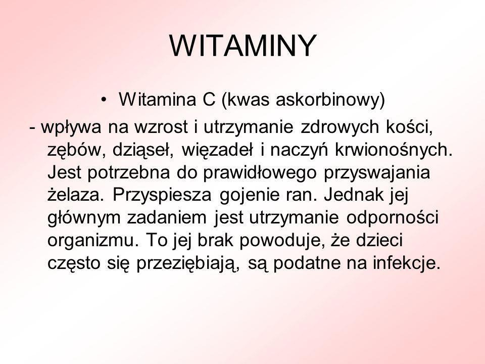 WITAMINY Witamina C (kwas askorbinowy) - wpływa na wzrost i utrzymanie zdrowych kości, zębów, dziąseł, więzadeł i naczyń krwionośnych. Jest potrzebna