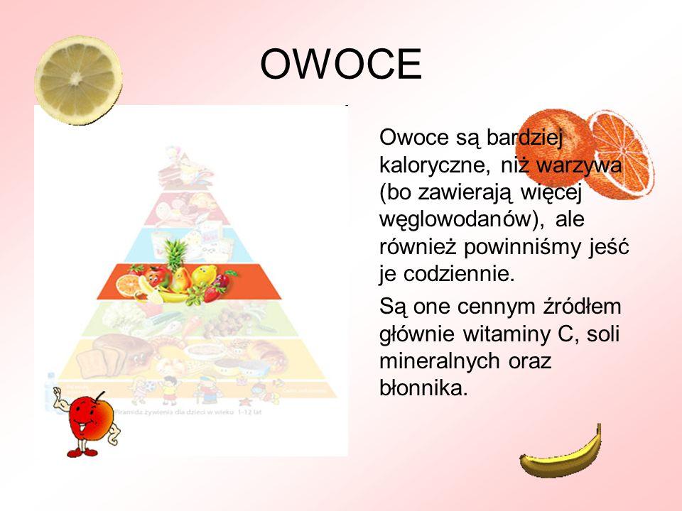 OWOCE Owoce są bardziej kaloryczne, niż warzywa (bo zawierają więcej węglowodanów), ale również powinniśmy jeść je codziennie. Są one cennym źródłem g