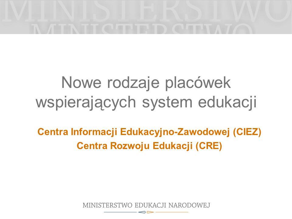 Nowe rodzaje placówek wspierających system edukacji Centra Informacji Edukacyjno-Zawodowej (CIEZ) Centra Rozwoju Edukacji (CRE)