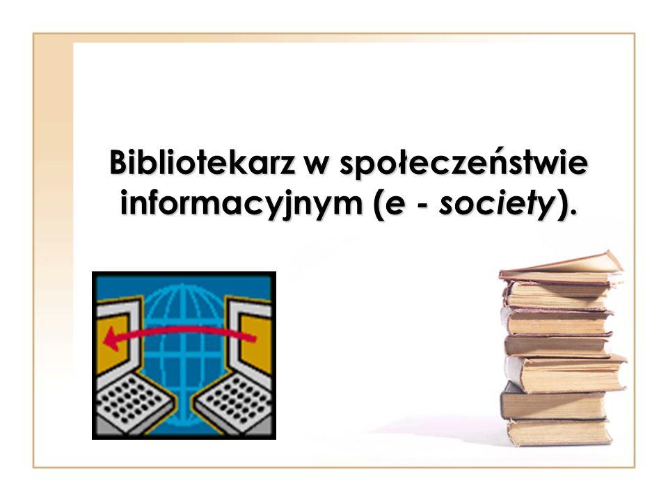 Bibliotekarz w społeczeństwie informacyjnym ( e - society ).