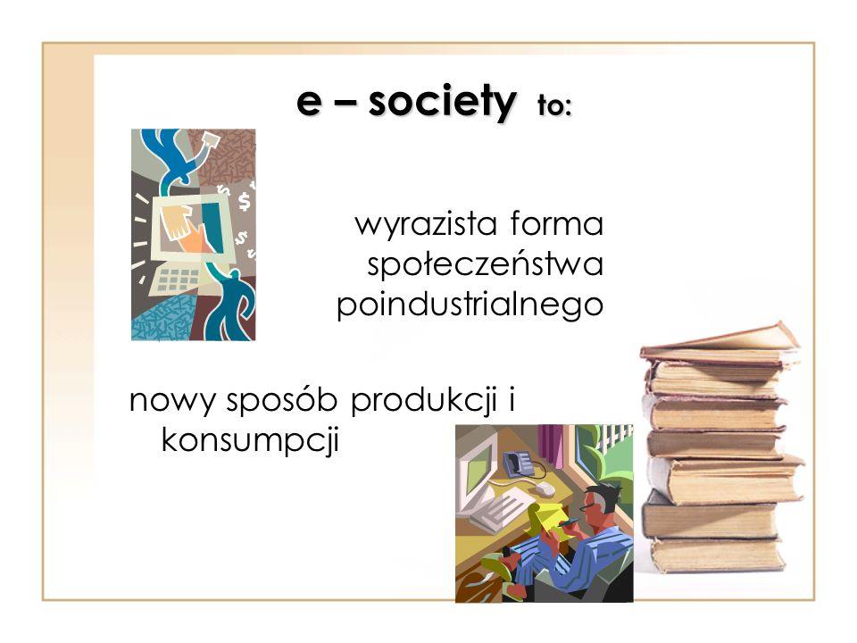 e – society to: wyrazista forma społeczeństwa poindustrialnego nowy sposób produkcji i konsumpcji