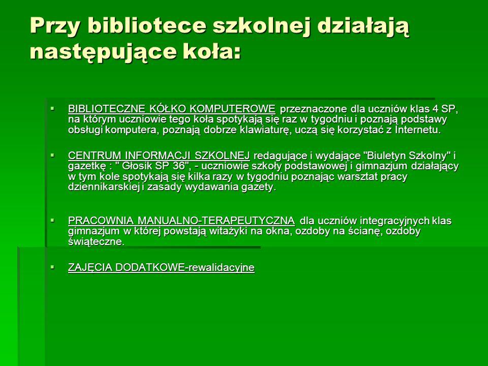 Przy bibliotece szkolnej działają następujące koła: BIBLIOTECZNE KÓŁKO KOMPUTEROWE przeznaczone dla uczniów klas 4 SP, na którym uczniowie tego koła s