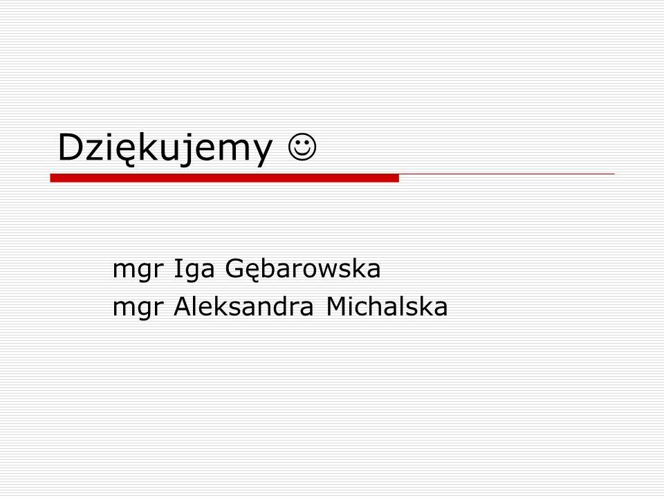 Dziękujemy mgr Iga Gębarowska mgr Aleksandra Michalska