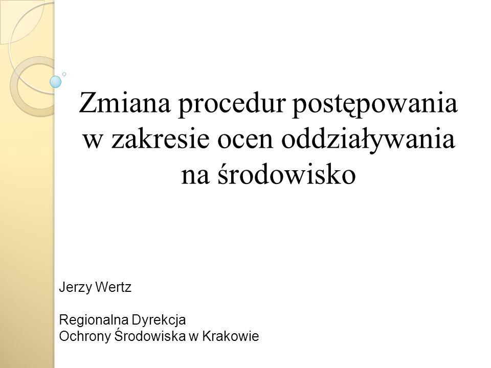 Zmiana procedur postępowania w zakresie ocen oddziaływania na środowisko Jerzy Wertz Regionalna Dyrekcja Ochrony Środowiska w Krakowie