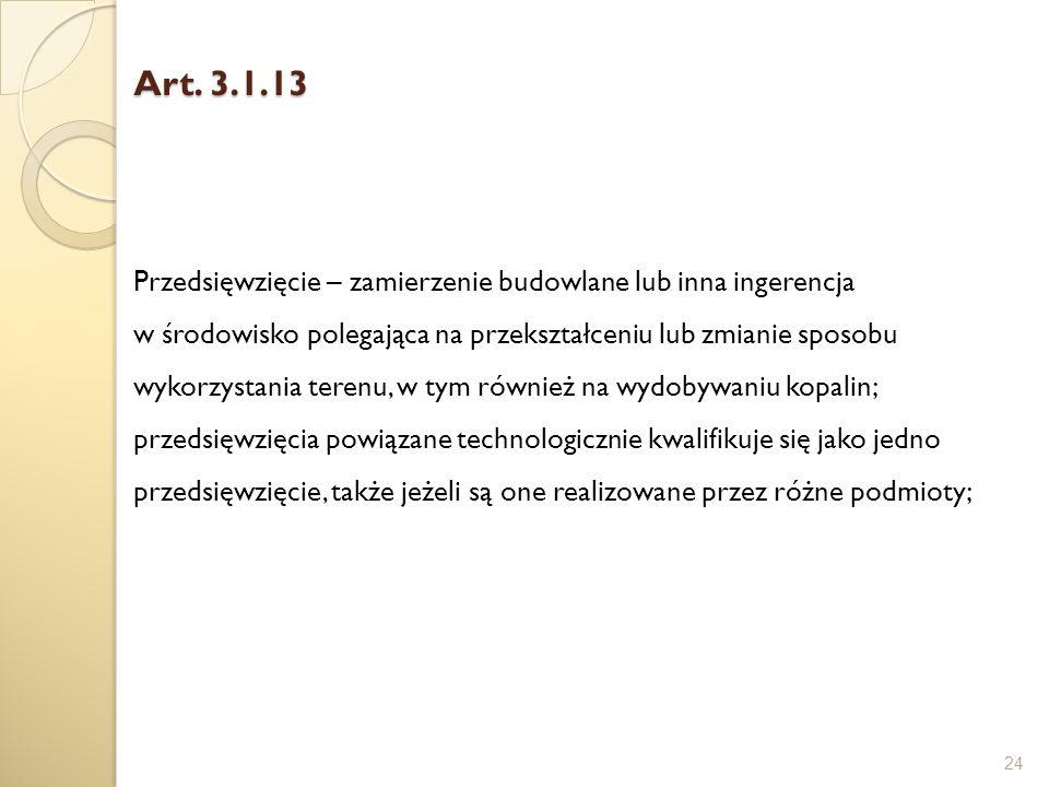 Art. 3.1.13 24 Przedsięwzięcie – zamierzenie budowlane lub inna ingerencja w środowisko polegająca na przekształceniu lub zmianie sposobu wykorzystani