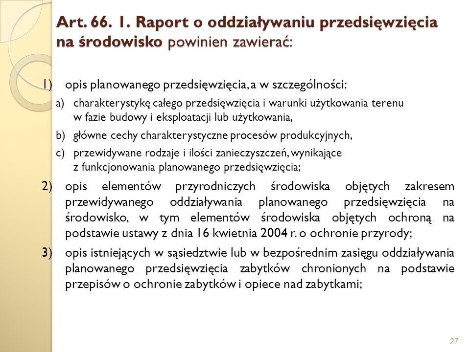 Art. 66. 1. Raport o oddziaływaniu przedsięwzięcia na środowisko powinien zawierać: 27 1)opis planowanego przedsięwzięcia, a w szczególności: a)charak