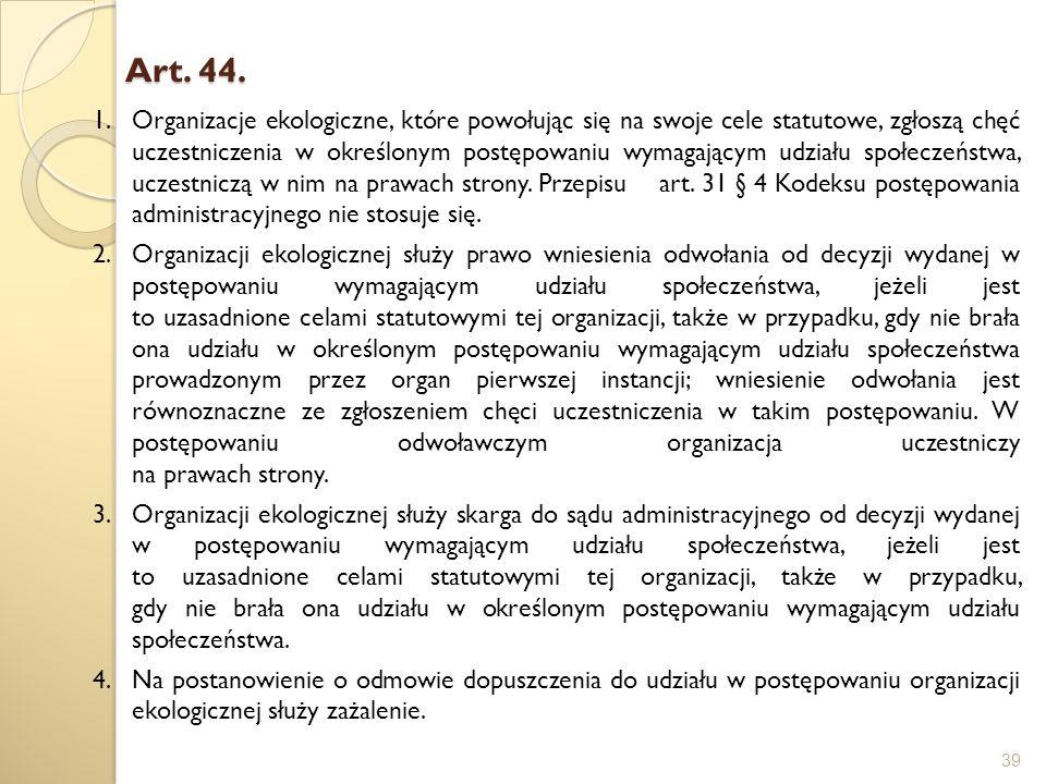 Art. 44. Art. 44. 39 1.Organizacje ekologiczne, które powołując się na swoje cele statutowe, zgłoszą chęć uczestniczenia w określonym postępowaniu wym