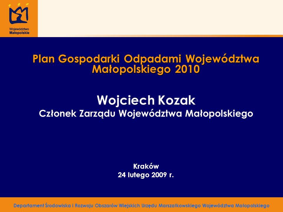 Plan Gospodarki Odpadami Województwa Małopolskiego 2010 Wojciech Kozak Członek Zarządu Województwa Małopolskiego Kraków 24 lutego 2009 r. Departament