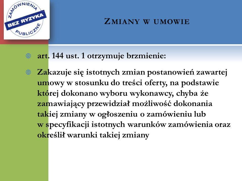 Z MIANY W UMOWIE art. 144 ust. 1 otrzymuje brzmienie: Zakazuje się istotnych zmian postanowień zawartej umowy w stosunku do treści oferty, na podstawi
