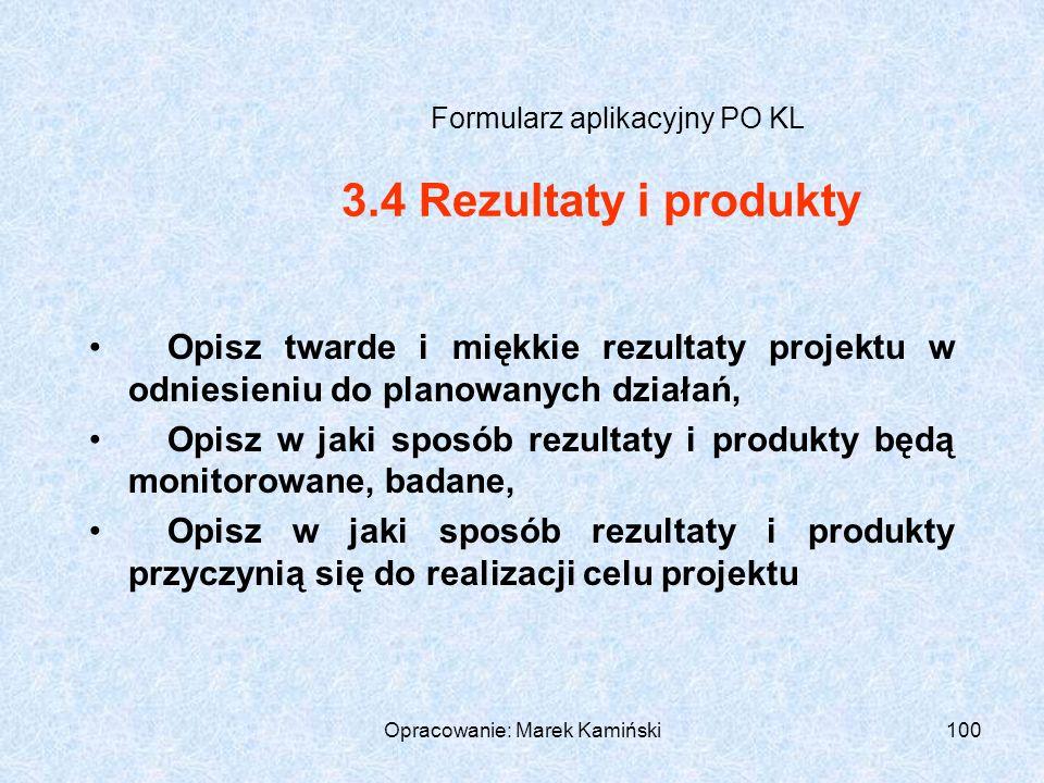 Opracowanie: Marek Kamiński100 Formularz aplikacyjny PO KL Opisz twarde i miękkie rezultaty projektu w odniesieniu do planowanych działań, Opisz w jaki sposób rezultaty i produkty będą monitorowane, badane, Opisz w jaki sposób rezultaty i produkty przyczynią się do realizacji celu projektu 3.4 Rezultaty i produkty