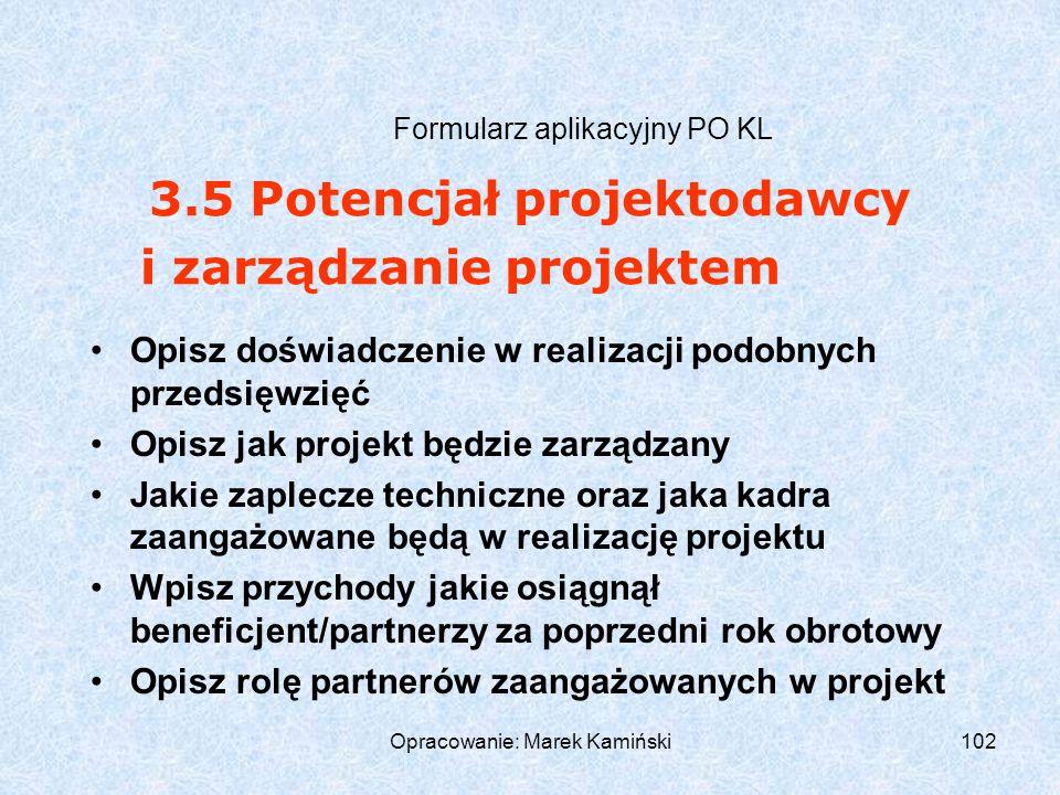 Opracowanie: Marek Kamiński102 Formularz aplikacyjny PO KL Opisz doświadczenie w realizacji podobnych przedsięwzięć Opisz jak projekt będzie zarządzany Jakie zaplecze techniczne oraz jaka kadra zaangażowane będą w realizację projektu Wpisz przychody jakie osiągnął beneficjent/partnerzy za poprzedni rok obrotowy Opisz rolę partnerów zaangażowanych w projekt 3.5 Potencjał projektodawcy i zarządzanie projektem
